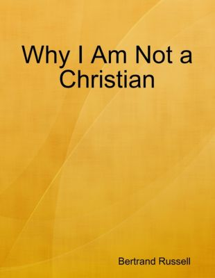 Why I Am Not a Christian, Bertrand Russell