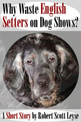 Why Waste English Setters on Dog Shows?, Robert Scott Leyse