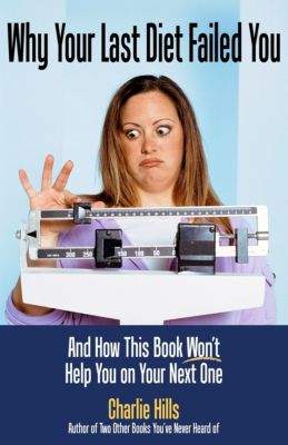Why Your Last Diet Failed You and How This Book Won't Help You on Your Next One, Charlie Hills
