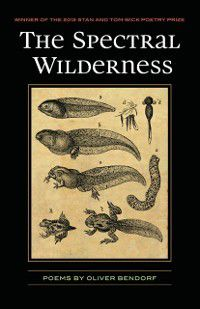 Wick Poetry First Book: Spectral Wilderness, Oliver Bendorf