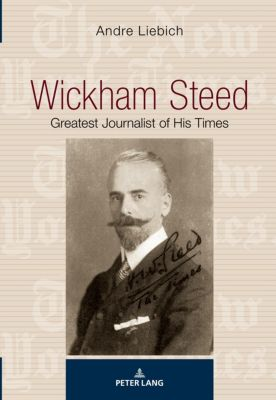 Wickham Steed: the Greatest Journalist of his Times, Andre Liebich