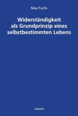 Widerständigkeit als Grundprinzip eines selbstbestimmten Lebens - Max Fuchs |