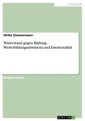 Widerstand gegen Bildung - Weiterbildungsabstinenz und Emotionalität, Ulrike Zimmermann
