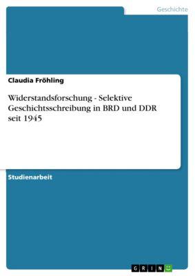 Widerstandsforschung - Selektive Geschichtsschreibung in BRD und DDR seit 1945, Claudia Fröhling