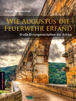 Wie Augustus die Feuerwehr erfand, Holger Sonnabend
