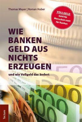 Wie Banken Geld aus Nichts erzeugen und wie Vollgeld das ändert, Thomas Mayer, Roman Huber