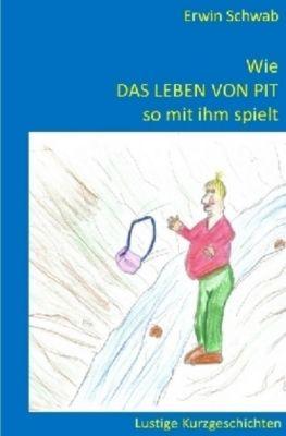 Wie das Leben von Pit so mit ihm spielt - Erwin Schwab |