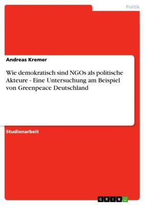 Wie demokratisch sind NGOs als politische Akteure - Eine Untersuchung am Beispiel von Greenpeace Deutschland, Andreas Kremer
