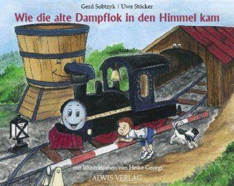 Wie die alte Dampflok in den Himmel kam, Gerd Sobtzyk, Uwe Stöcker