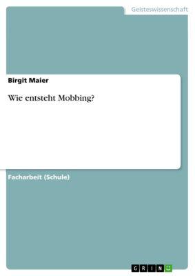 Wie entsteht Mobbing?, Birgit Maier