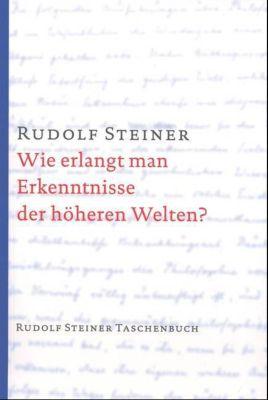 Wie erlangt man Erkenntnisse der höheren Welten? - Rudolf Steiner pdf epub