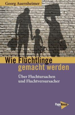 Wie Flüchtlinge gemacht werden - Georg Auernheimer |