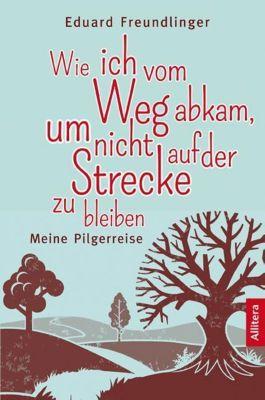 Wie ich vom Weg abkam, um nicht auf der Strecke zu bleiben - Eduard Freundlinger pdf epub