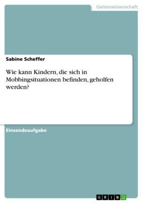 Wie kann Kindern, die sich in Mobbingsituationen befinden, geholfen werden?, Sabine Scheffer
