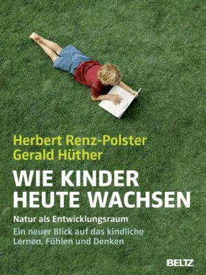 Wie Kinder heute wachsen, Gerald Hüther, Herbert Renz-Polster