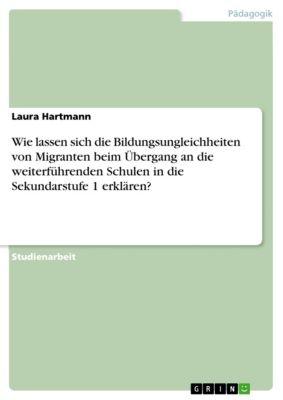 Wie lassen sich die Bildungsungleichheiten von Migranten beim Übergang an die weiterführenden Schulen in die Sekundarstufe 1 erklären?, Laura Hartmann