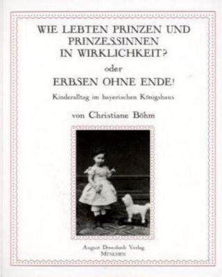 Wie lebten Prinzen und Prinzessinnen in Wirklichkeit? oder Erbsen ohne Ende!, Christiane Böhm