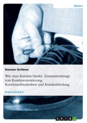 Wie man Kunden bindet. Zusammenhänge von Kundenorientierung, Kundenzufriedenheit und Kundenbindung, Doreen Grittner