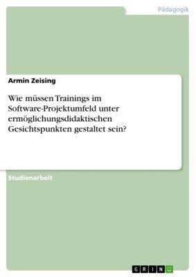 Wie müssen Trainings im Software-Projektumfeld unter ermöglichungsdidaktischen Gesichtspunkten gestaltet sein?, Armin Zeising