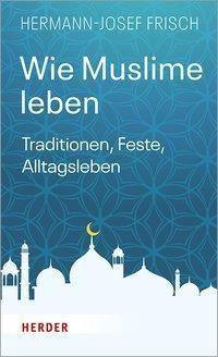 Wie Muslime leben - Hermann-Josef Frisch |