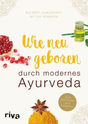 Wie neugeboren durch modernes Ayurveda, Eve Adamson, Kulreet Chaudhary