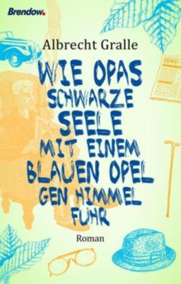Wie Opas schwarze Seele mit einem blauen Opel gen Himmel fuhr - Albrecht Gralle  
