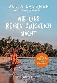 Wie uns Reisen glücklich macht - Julia Lassner |