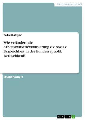Wie verändert die Arbeitsmarktflexibilisierung die soziale Ungleichheit in der Bundesrepublik Deutschland?, Felix Böttjer