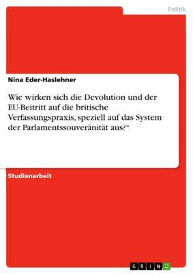 """Wie wirken sich die Devolution und der EU-Beitritt auf die britische Verfassungspraxis, speziell auf das System der Parlamentssouveränität aus?"""", Nina Eder-Haslehner"""