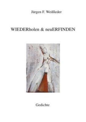 WIEDERholen & neuERFINDEN - Jürgen Friedrich Weißleder |