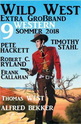 Wild West Extra Grossband Sommer 2018: 9 Western, Alfred Bekker, Timothy Stahl, Pete Hackett, Thomas West, Frank Callahan, Robert C. Ryland