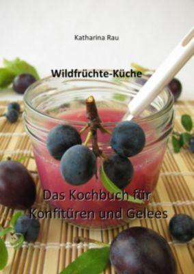 Wildfrüchte-Küche: Das Kochbuch für Konfitüren und Gelees, Katharina Rau
