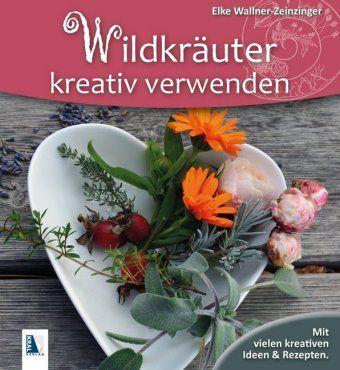 Wildkräuter kreativ verwenden - Elke Wallner-Zeinzinger |