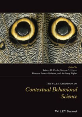 Wiley Clinical Psychology Handbooks: The Wiley Handbook of Contextual Behavioral Science, Dermot Barnes-Holmes, Steven C. Hayes, Anthony Biglan, Robert D. Zettle