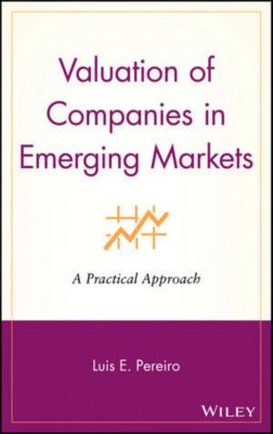 Wiley Finance Editions: Valuation of Companies in Emerging Markets, Luis E. Pereiro