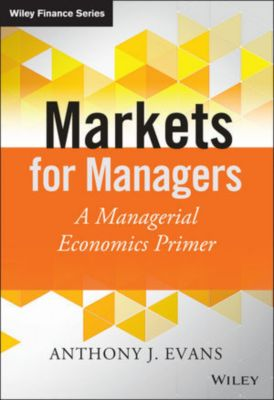 Wiley Finance Series: Markets for Managers, Anthony J. Evans