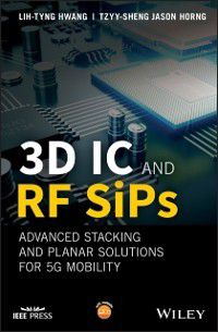 Wiley - IEEE: 3D IC and RF SiPs: Advanced Stacking and Planar Solutions for 5G Mobility, Tzyy-Sheng Jason Horng, Lih-Tyng Hwang
