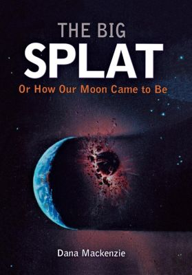 Wiley: The Big Splat, or How Our Moon Came to Be, Dana Mackenzie