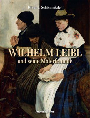 Wilhelm Leibl und seine Malerfreunde - Klaus J. Schönmetzler |