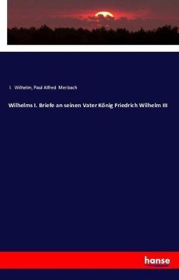 Wilhelms I. Briefe an seinen Vater König Friedrich Wilhelm III, I. Wilhelm, Paul Alfred Merbach