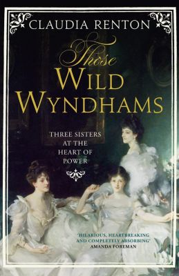 William Collins: Those Wild Wyndhams: Three Sisters at the Heart of Power, Claudia Renton