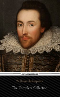 William Shakespeare: The Complete Collection (Centaurus Classics) [37 Plays + 160 Sonnets + 5 Poetry Books + 150 Illustrations], William Shakespeare