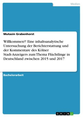 Willkommen?! Eine inhaltsanalytische Untersuchung der Berichterstattung und der Kommentare des Kölner Stadt-Anzeigers zum Thema Flüchtlinge in Deutschland zwischen 2015 und 2017, Mutasin Grabenhorst