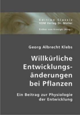 Willkürliche Entwicklungsänderungen bei Pflanzen, Georg A. Klebs