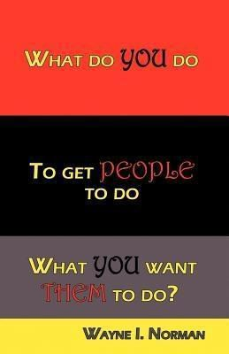 WIN & Associates: What Do You Do To Get People To Do What You Want Them To Do?, Wayne I Norman