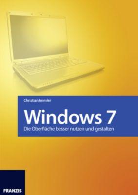 Windows 7 - Die Oberfläche besser nutzen und gestalten, Christian Immler