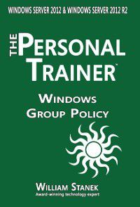 Windows Group Policy: The Personal Trainer for Windows Server 2012 and Windows Server 2012 R2, William Stanek