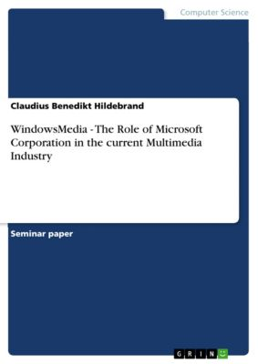 WindowsMedia - The Role of Microsoft Corporation in the current Multimedia Industry, Claudius Benedikt Hildebrand
