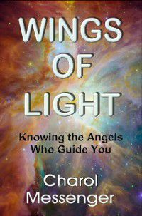 Wings of Light: Knowing the Angels Who Guide You, Charol Messenger