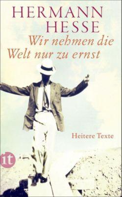 Wir nehmen die Welt nur zu ernst - Hermann Hesse |